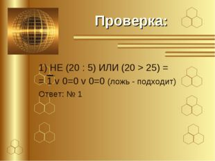 Проверка: 1) НЕ (20 : 5) ИЛИ (20 > 25) = = 1 v 0=0 v 0=0 (ложь - подходит) От