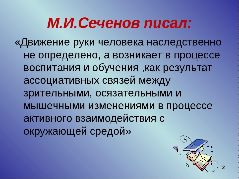 * М.И.Сеченов писал: «Движение руки человека наследственно не определено, а в...
