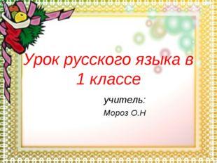 Урок русского языка в 1 классе учитель: Мороз О.Н