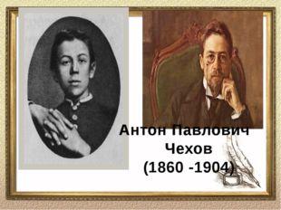 Антон Павлович Чехов (1860 -1904)