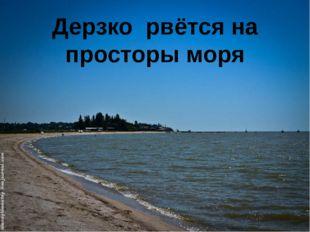 Дерзко рвётся на просторы моря