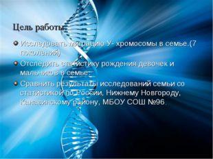Цель работы: Исследовать миграцию У- хромосомы в семье.(7 поколений) Отследит