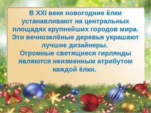 В XXI веке новогодние ёлки устанавливают на центральных площадях крупнейших г