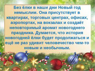 Без ёлки в наши дни Новый год немыслим. Она присутствует в квартирах, торговы