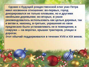 Однако к будущей рождественской елке указ Петра имел косвенное отношение: во