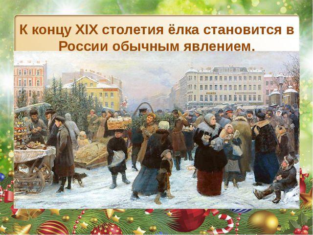 К концу XIX столетия ёлка становится в России обычным явлением.