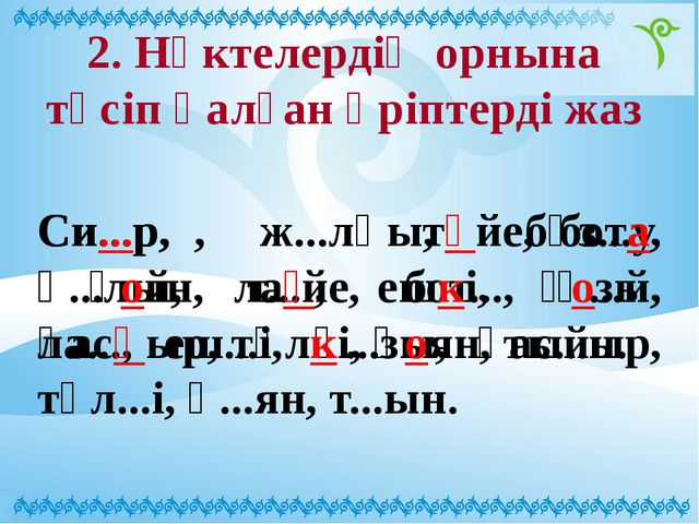 2. Нүктелердің орнына түсіп қалған әріптерді жаз Си...р, ж...лқы, бұз...у, қ....