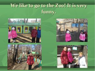 We like to go to the Zoo! It is very funny.