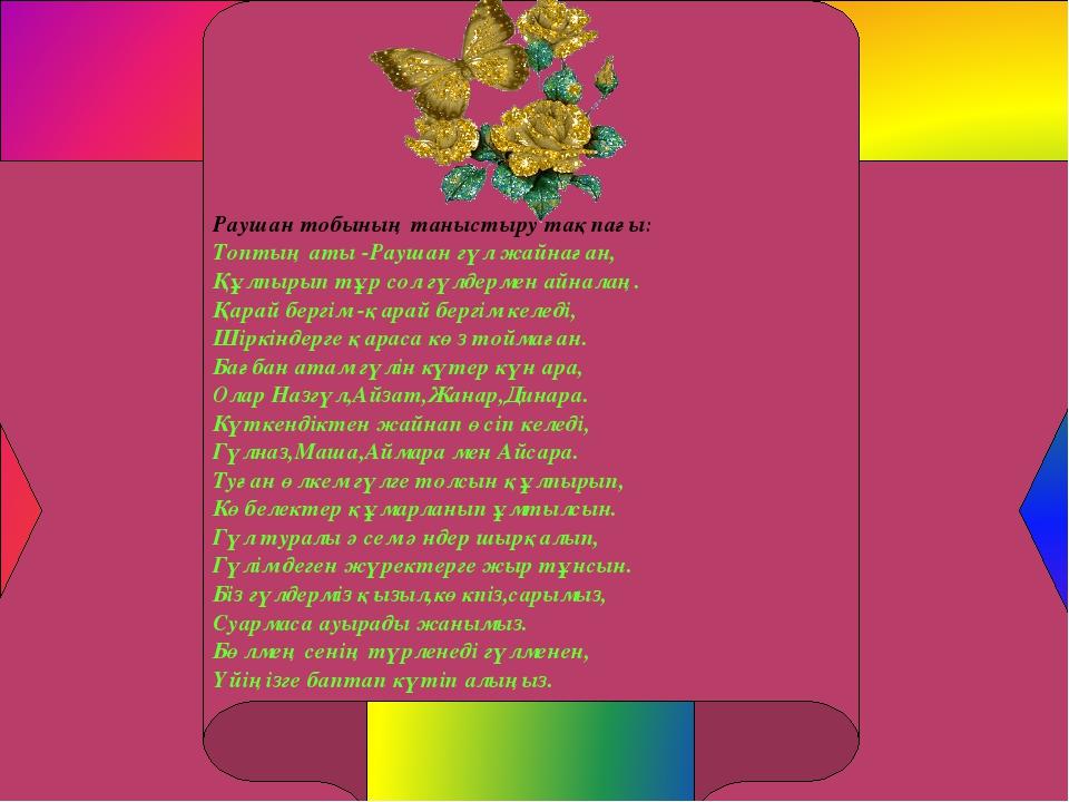 Раушан тобының таныстыру тақпағы: Топтың аты -Раушан гүл жайнаған, Құлпырып...