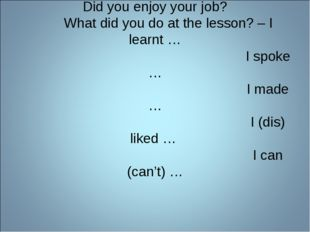 Did you enjoy your job? What did you do at the lesson? – I learnt … I spoke …