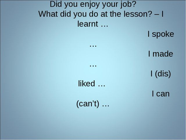 Did you enjoy your job? What did you do at the lesson? – I learnt … I spoke …...