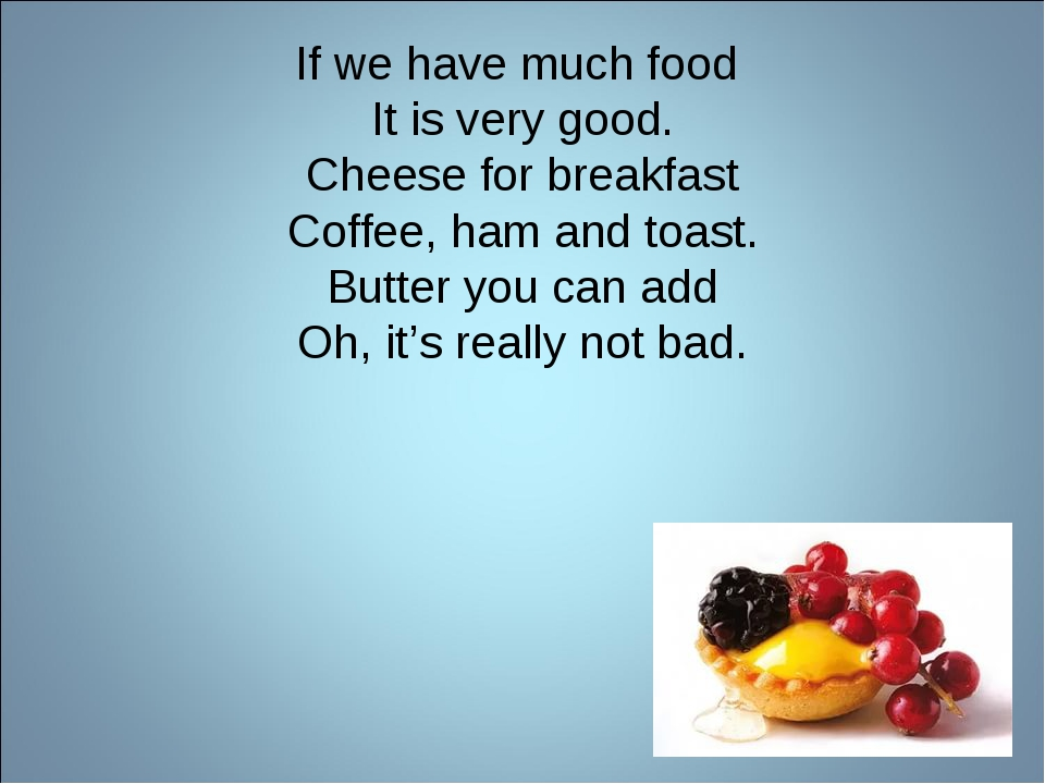 If we have much food It is very good. Cheese for breakfast Coffee, ham and to...