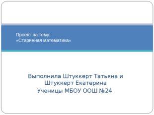 Выполнила Штуккерт Татьяна и Штуккерт Екатерина Ученицы МБОУ ООШ №24 Проект н
