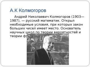 А.К Колмогоров Андрей Николаевич Колмогоров (1903—1987), — русский математик