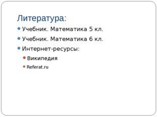 Литература: Учебник. Математика 5 кл. Учебник. Математика 6 кл. Интернет-ресу
