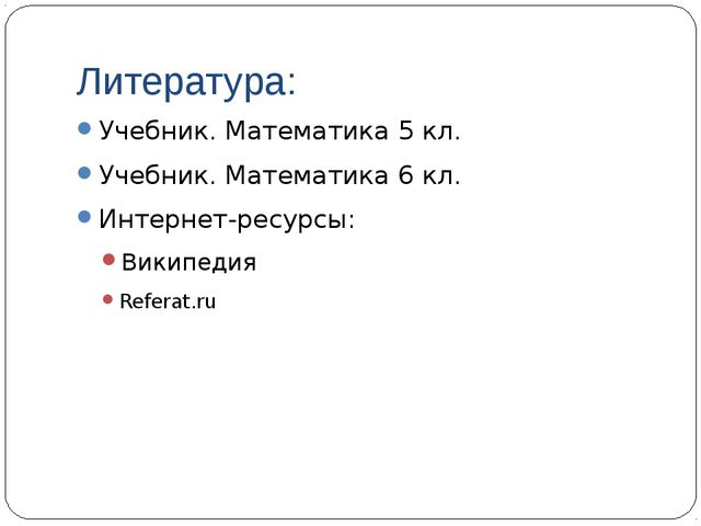 Литература: Учебник. Математика 5 кл. Учебник. Математика 6 кл. Интернет-ресу...