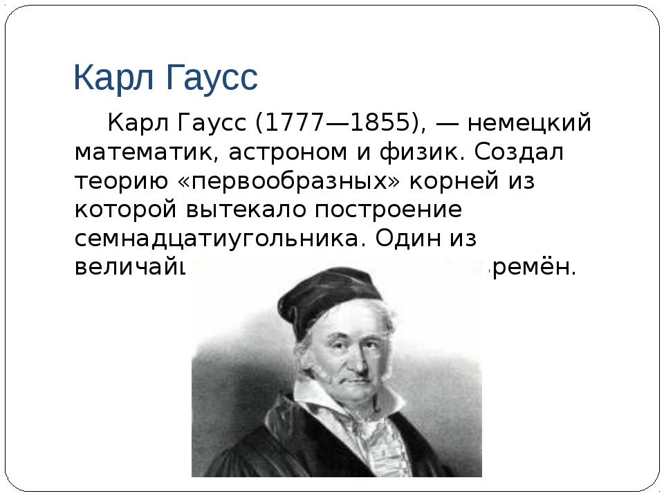 Карл Гаусс Карл Гаусс (1777—1855), — немецкий математик, астроном и физик. С...