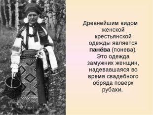 Древнейшим видом женской крестьянской одежды является панёва (понева). Это од