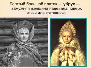 Богатый большой платок — убрус — замужняя женщина надевала поверх кички или к