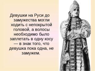 Девушки на Руси до замужества могли ходить с непокрытой головой, а волосы нео