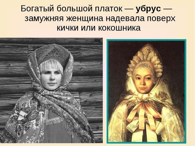 Богатый большой платок — убрус — замужняя женщина надевала поверх кички или к...