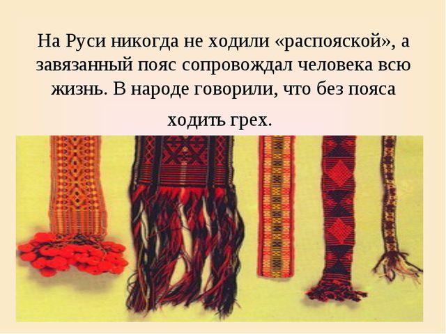 На Руси никогда не ходили «распояской», а завязанный пояс сопровождал человек...