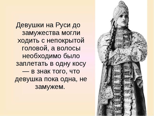 Девушки на Руси до замужества могли ходить с непокрытой головой, а волосы нео...
