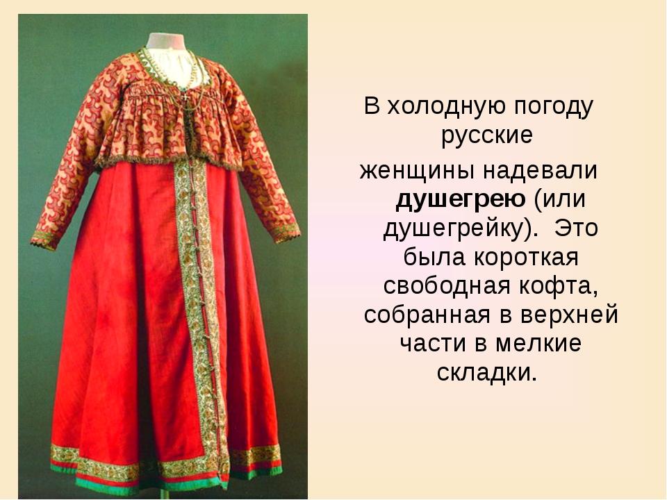 В холодную погоду русские женщины надевали душегрею (или душегрейку). Это б...