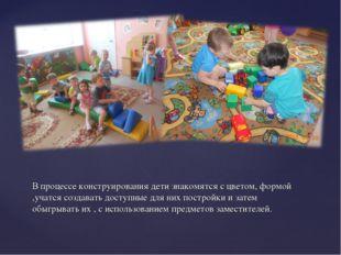 В процессе конструирования дети знакомятся с цветом, формой ,учатся создавать