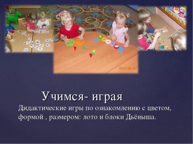 Учимся- играя Дидактические игры по ознакомлению с цветом, формой , размером...