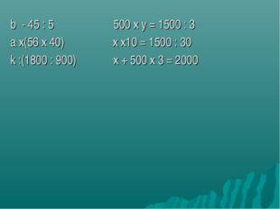 b - 45 : 5 500 х y = 1500 : 3 a х(56 х 40) х х10 = 1500 : 30 k :(1800 : 900)