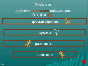 Результат действия сложения называется… произведение сумма частное разность м