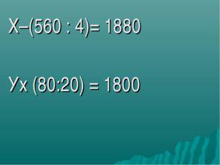 Х–(560 : 4)= 1880 Ух (80:20) = 1800