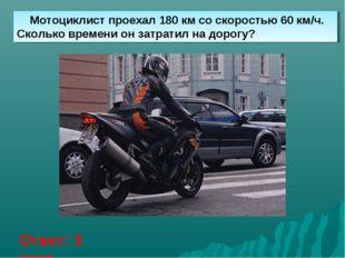 Мотоциклист проехал 180 км со скоростью 60 км/ч. Сколько времени он затратил
