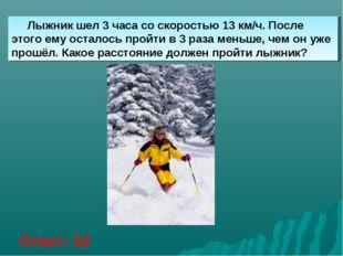 Лыжник шел 3 часа со скоростью 13 км/ч. После этого ему осталось пройти в 3