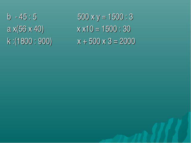 b - 45 : 5 500 х y = 1500 : 3 a х(56 х 40) х х10 = 1500 : 30 k :(1800 : 900)...