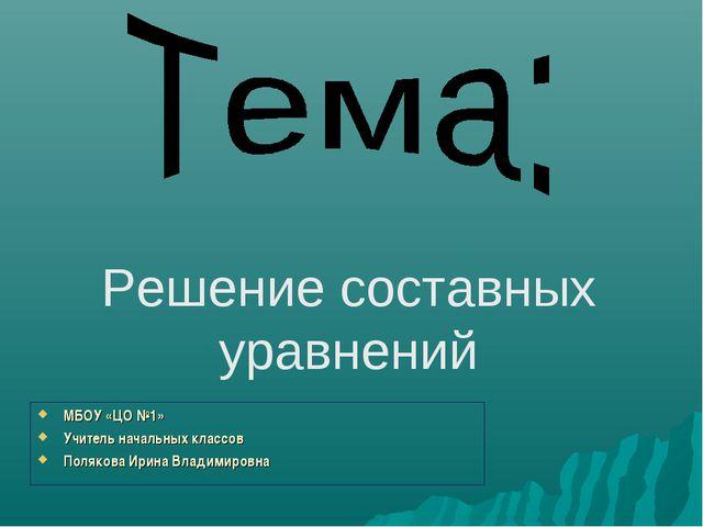 Решение составных уравнений МБОУ «ЦО №1» Учитель начальных классов Полякова И...
