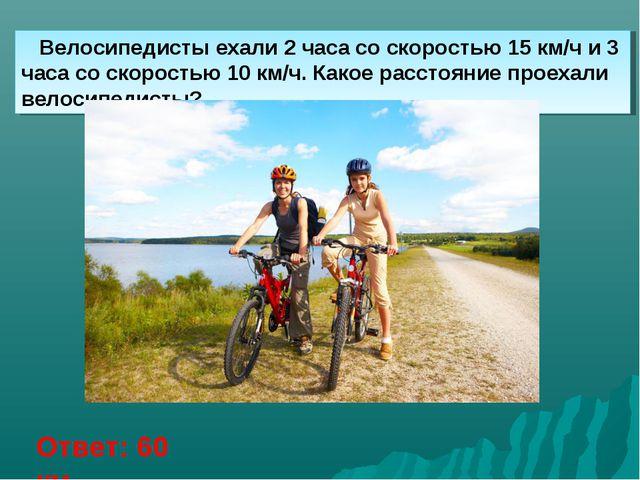 Велосипедисты ехали 2 часа со скоростью 15 км/ч и 3 часа со скоростью 10 км/...