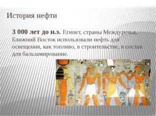 История нефти 3 000 лет до н.э.Египет, страны Междуречья, Ближний Восток исп