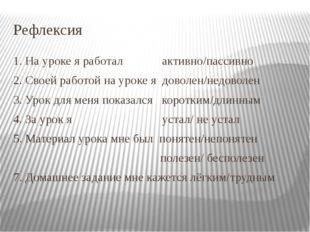 Рефлексия 1. На уроке я работал активно/пассивно 2. Своей работой на уроке я