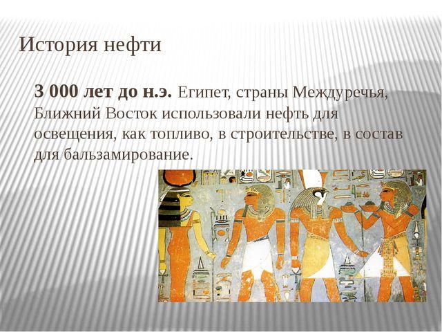 История нефти 3 000 лет до н.э.Египет, страны Междуречья, Ближний Восток исп...