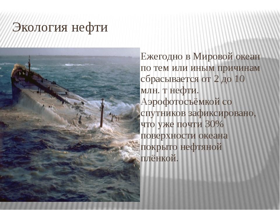 Экология нефти Ежегодно в Мировой океан по тем или иным причинам сбрасывается...