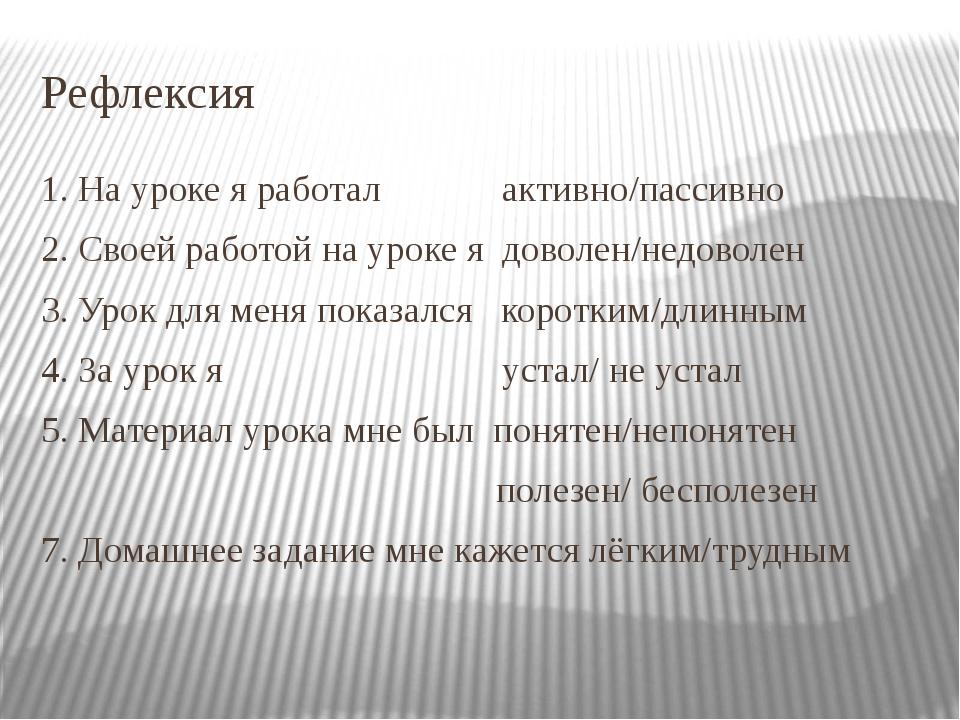 Рефлексия 1. На уроке я работал активно/пассивно 2. Своей работой на уроке я...