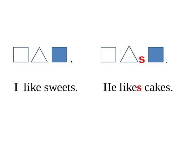 s I like sweets. He likes cakes. . .