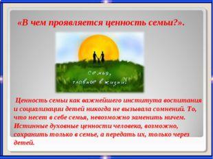 «В чем проявляется ценность семьи?». Ценность семьи как важнейшего института