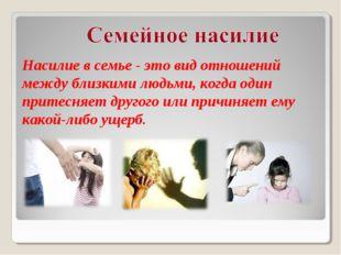Насилие в семье - это вид отношений между близкими людьми, когда один притесн