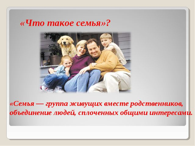 «Что такое семья»? «Семья — группа живущих вместе родственников, объединение...