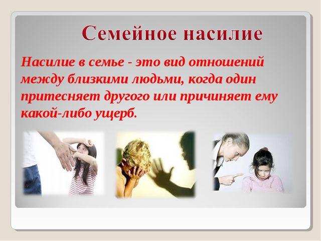 Насилие в семье - это вид отношений между близкими людьми, когда один притесн...