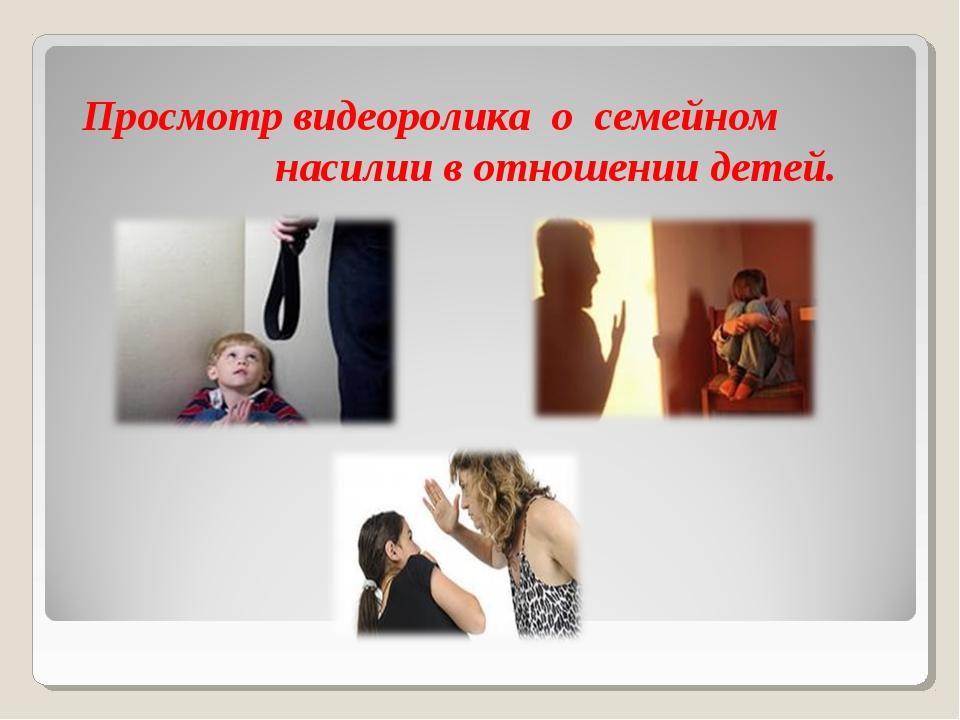 Просмотр видеоролика о семейном насилии в отношении детей.