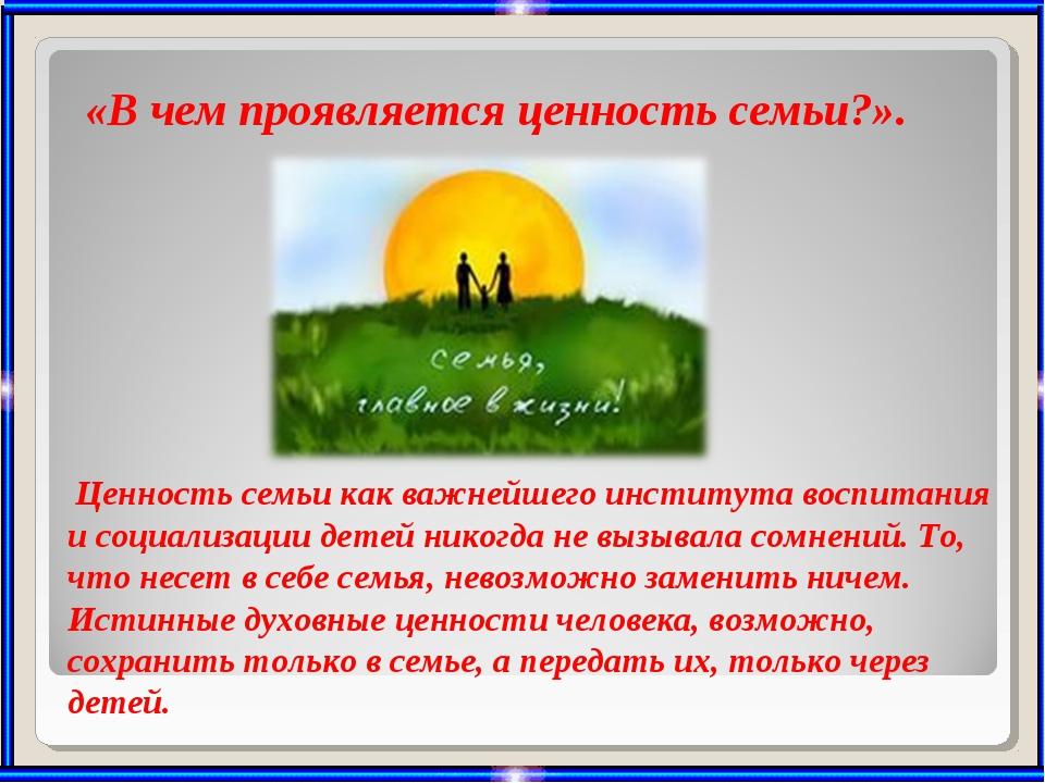 «В чем проявляется ценность семьи?». Ценность семьи как важнейшего института...